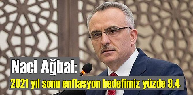 Naci Ağbal: 2021 yıl sonu enflasyon hedefimiz yüzde 9,4