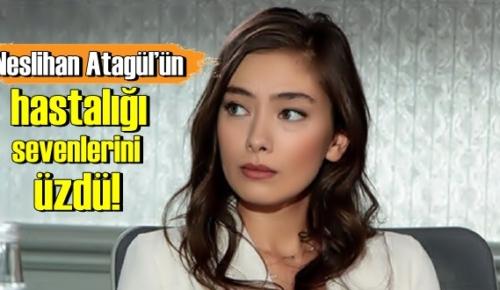 Rapor alan Neslihan Atagül'ün hastalığı sevenlerini üzdü!