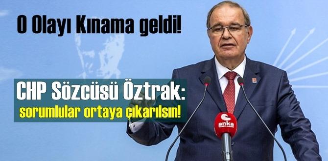 O Olayı Kınama geldi!CHP Sözcüsü Öztrak: sorumlular ortaya çıkarılsın!