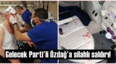 Gelecek Partisi yöneticisi Selçuk Özdağ'a evinin önünde kanlı saldırı!