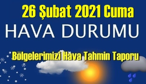 26 Şubat 2021 Cuma Hava durumu açıklandı, Bölgelerimizin Son durumu!