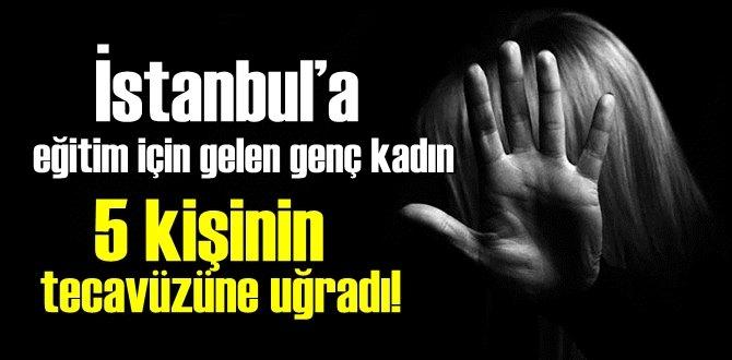 İstanbul'a eğitim için gelen genç kadın 5 kişinin tecavüzüne uğradı!