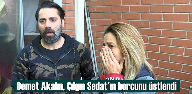 Demet akalın: Seni en iyi ben anlarım dedi! Çılgın Sedat'ın Borcunu üstlendi