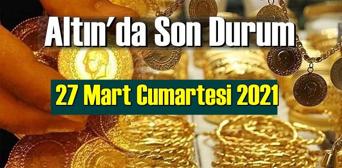 27 Mart Cumartesi 2021 Bankalar ve serbest piyasa'da Tam,Gram ve Çeyrek Altın fiyatları