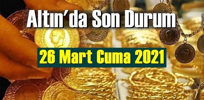 26 Mart Cuma 2021 Bankalar ve serbest piyasa'da Tam,Gram ve Çeyrek Altın fiyatları
