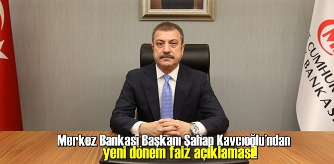 Merkez Bankası Başkanı Şahap Kavcıoğlu'ndan yeni dönem faiz açıklaması!