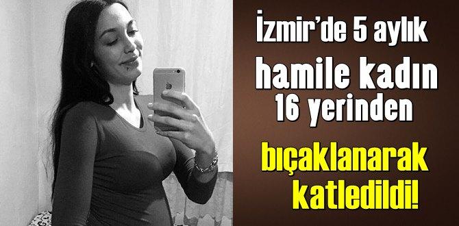 İzmir'de 5 aylık hamile kadın 16 yerinden bıçaklanarak katledildi!
