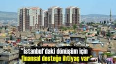 İstanbul'daki dönüşüm için finansal desteğe ihtiyaç var