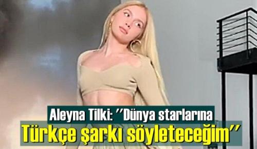 Aleyna Tilki, Çok iddialı! Dünya starlarına Türkçe şarkı söyleteceğim!