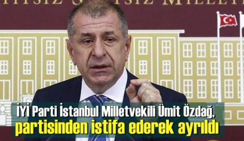 İYİ Parti İstanbul Milletvekili Ümit Özdağ, partisinden istifa ederek ayrıldı