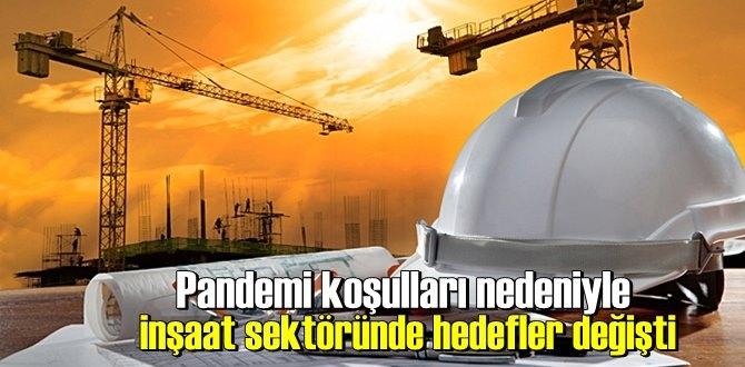 Pandemi koşulları nedeniyle inşaat sektöründe hedefler değişti