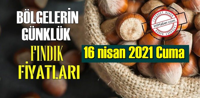 16 nisan 2021 Cuma Türkiye günlük Fındık fiyatları, Fındık bugüne nasıl başladı