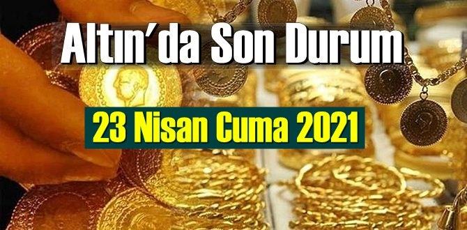 23 Nisan Cuma 2021 Bankalar ve serbest piyasa'da Tam,Gram ve Çeyrek Altın fiyatları