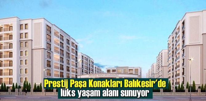 Prestij Paşa Konakları Balıkesir'de lüks yaşam alanı sunuyor