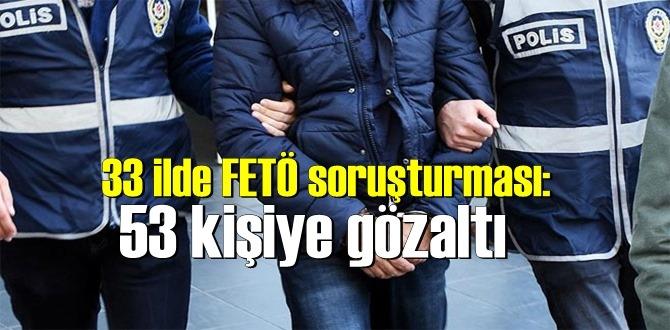 Talimat verildi, 33 ilde FETÖ soruşturması'nda 53 kişiye gözaltı!