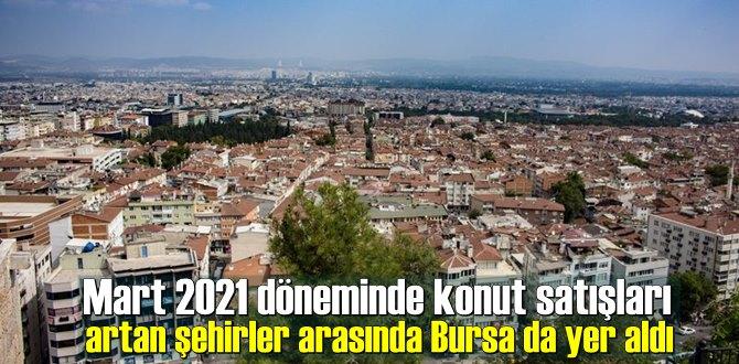 Mart 2021 döneminde konut satışları artan şehirler arasında Bursa da yer aldı