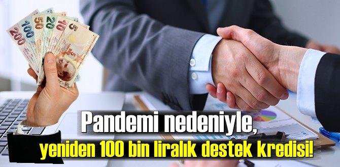 Pandemi nedeniyle, yeniden 100 bin liralık destek kredisi!