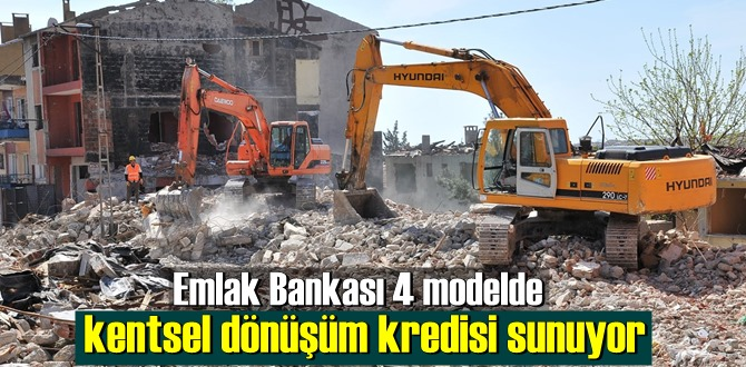 Emlak Bankası 4 modelde kentsel dönüşüm kredisi sunuyor