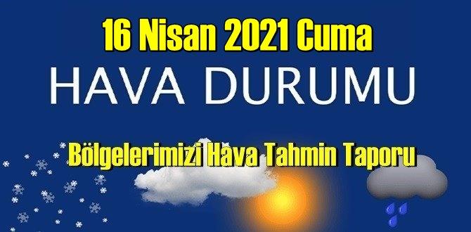 16 Nisan 2021 Cuma Hava durumu açıklandı, Bölgelerimizin Son durumu!