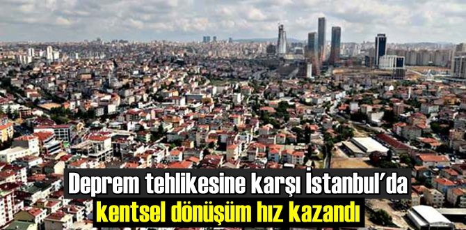 Deprem tehlikesine karşı İstanbul'da kentsel dönüşüm hız kazandı