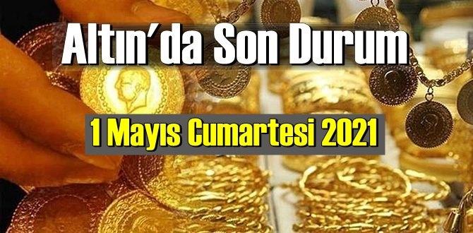 1 Mayıs Cumartesi 2021 Bankalar ve serbest piyasa'da Tam,Gram ve Çeyrek Altın fiyatları