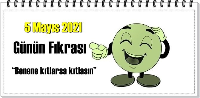 Günün Komik Fıkrası – Benene kıtlarsa kıtlasın!/ 5 Mayıs 2021